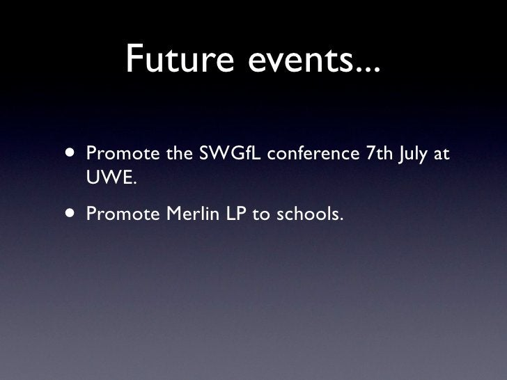 Future events...  • Promote the SWGfL conference 7th July at   UWE. • Promote Merlin LP to schools.
