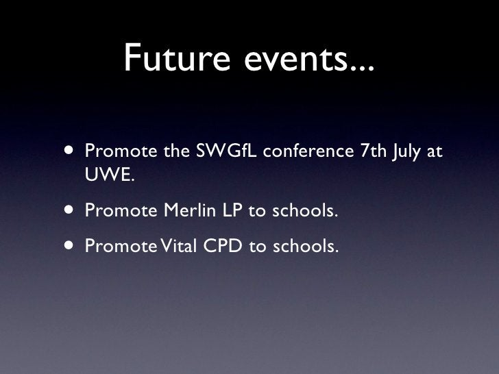 Future events...  • Promote the SWGfL conference 7th July at   UWE. • Promote Merlin LP to schools. • Promote Vital CPD to...