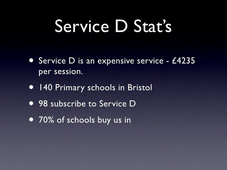 Service D Stat's • Service D is an expensive service - £4235   per session. • 140 Primary schools in Bristol • 98 subscrib...