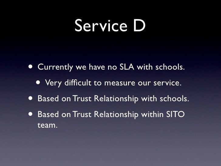 Service D  • Currently we have no SLA with schools.  • Very difficult to measure our service. • Based on Trust Relationship...