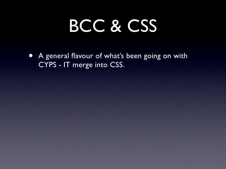 BCC & CSS •   A general flavour of what's been going on with     CYPS - IT merge into CSS.