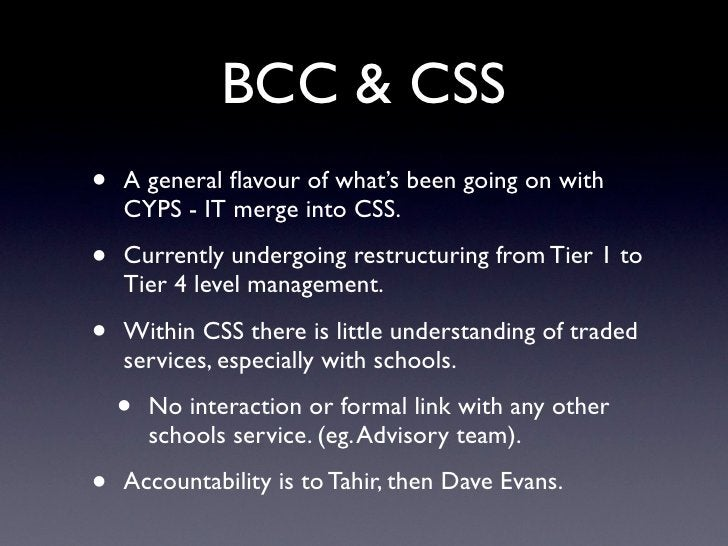 BCC & CSS •   A general flavour of what's been going on with     CYPS - IT merge into CSS.  •   Currently undergoing restru...