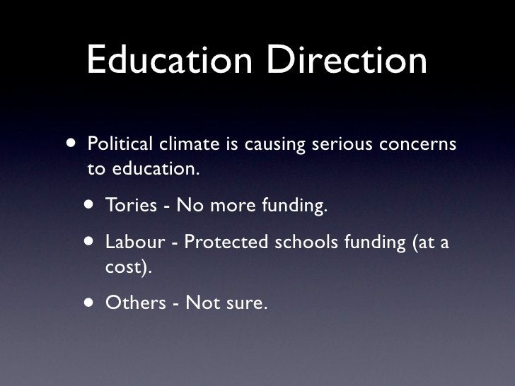 Education Direction • Political climate is causing serious concerns   to education.   • Tories - No more funding.   • Labo...