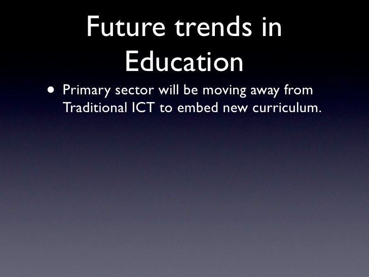 Future trends in          Education • Primary sector will be moving away from   Traditional ICT to embed new curriculum.