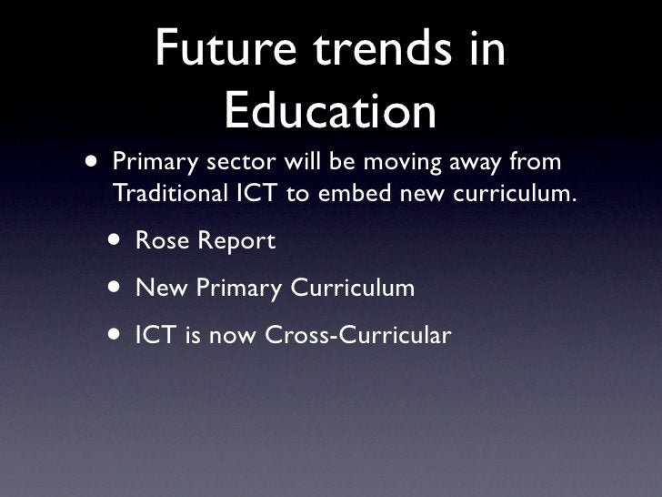 Future trends in          Education • Primary sector will be moving away from   Traditional ICT to embed new curriculum.  ...