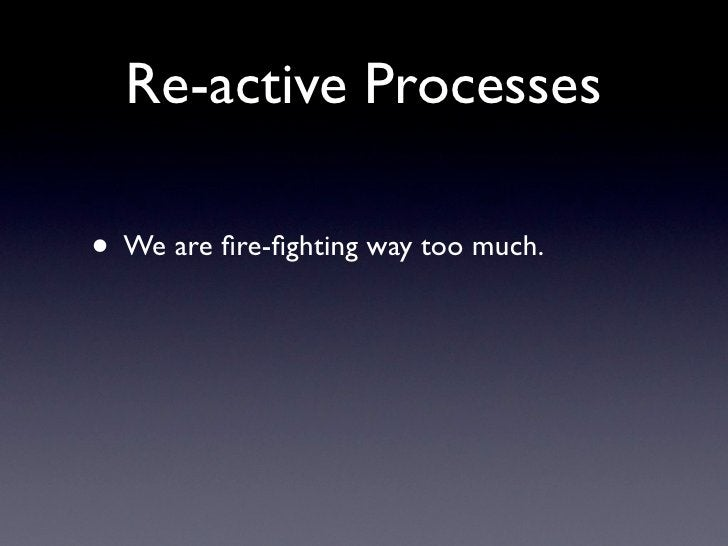 Re-active Processes  • We are fire-fighting way too much.