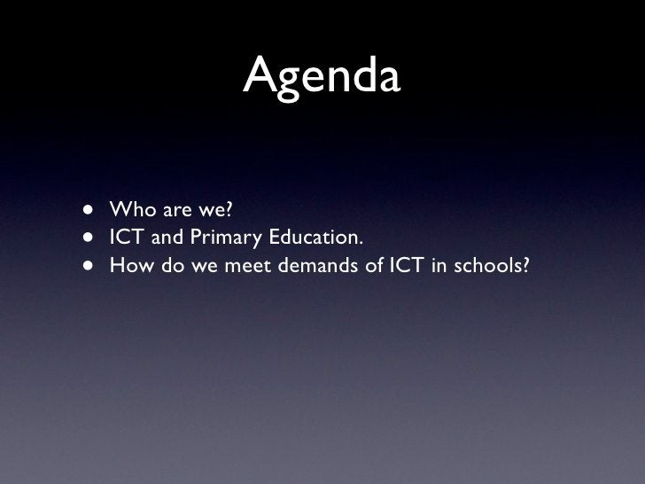 Agenda  •   Who are we? •   ICT and Primary Education. •   How do we meet demands of ICT in schools?