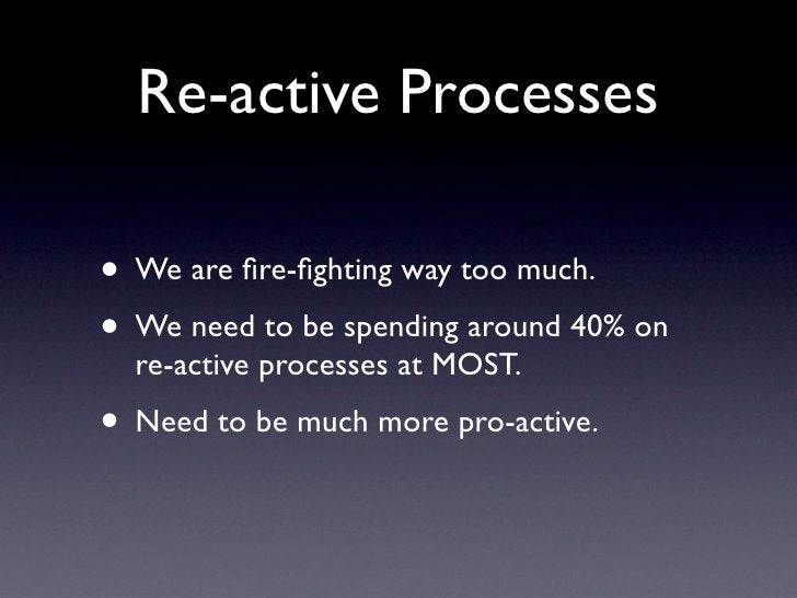 Re-active Processes  • We are fire-fighting way too much. • We need to be spending around 40% on   re-active processes at MO...