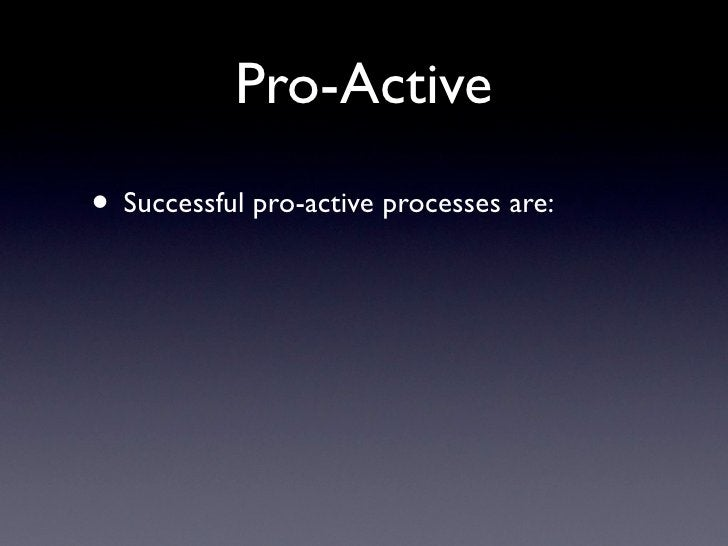 Pro-Active • Successful pro-active processes are:
