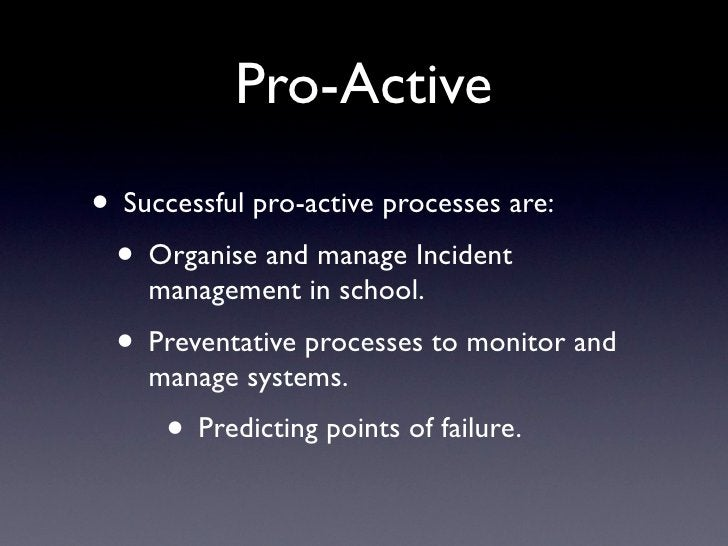 Pro-Active • Successful pro-active processes are:  • Organise and manage Incident     management in school.   • Preventati...