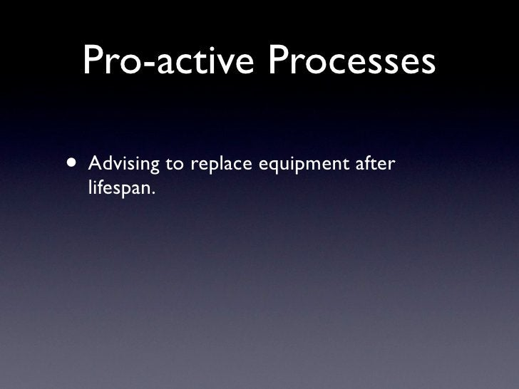 Pro-active Processes  • Advising to replace equipment after   lifespan.
