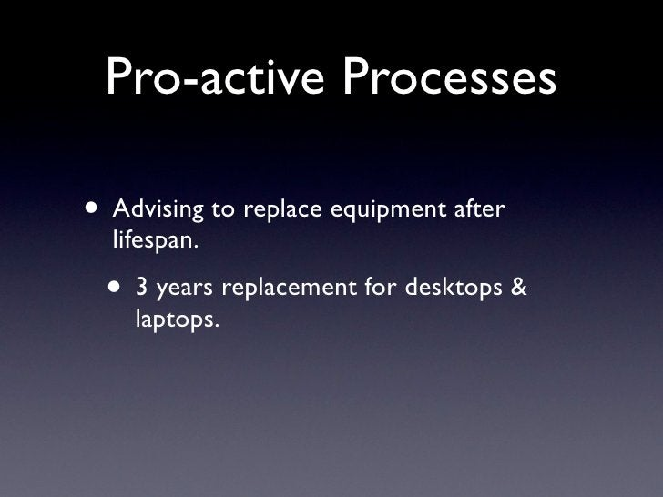 Pro-active Processes  • Advising to replace equipment after   lifespan.  • 3 years replacement for desktops &     laptops.