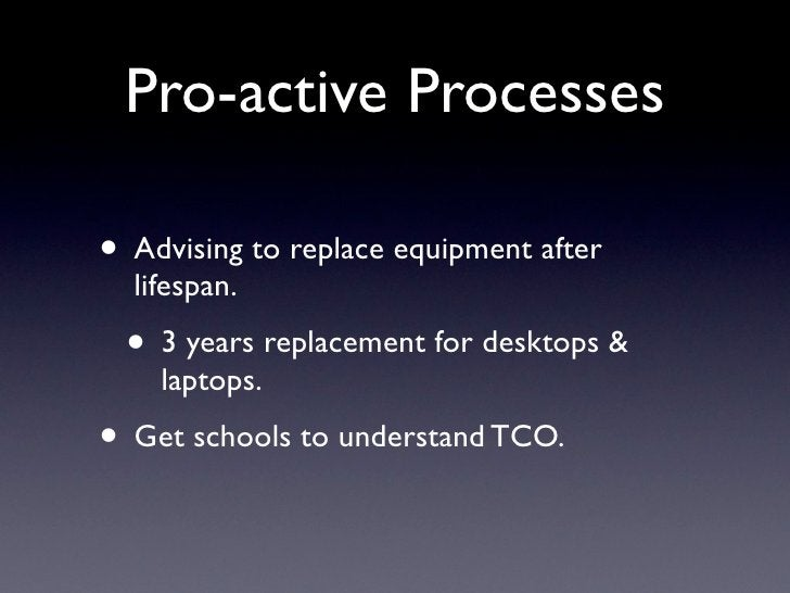 Pro-active Processes  • Advising to replace equipment after   lifespan.  • 3 years replacement for desktops &     laptops....