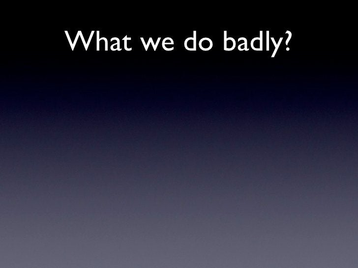 What we do badly?