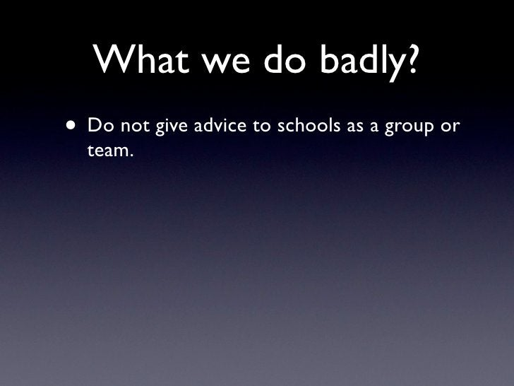 What we do badly? • Do not give advice to schools as a group or   team.