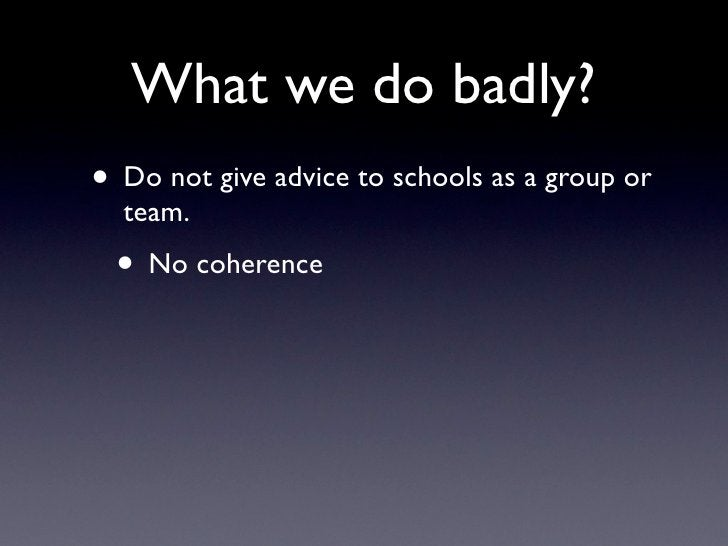 What we do badly? • Do not give advice to schools as a group or   team.  • No coherence