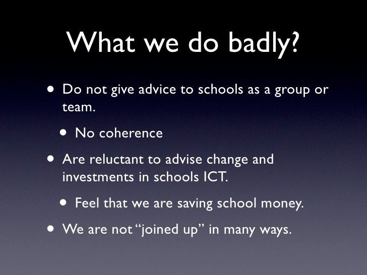 What we do badly? • Do not give advice to schools as a group or   team.  • No coherence • Are reluctant to advise change a...
