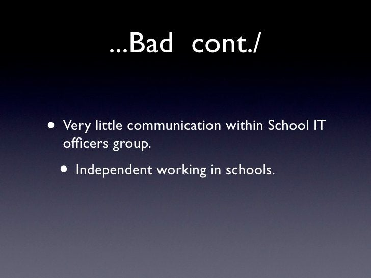 ...Bad cont./  • Very little communication within School IT   officers group.  • Independent working in schools.