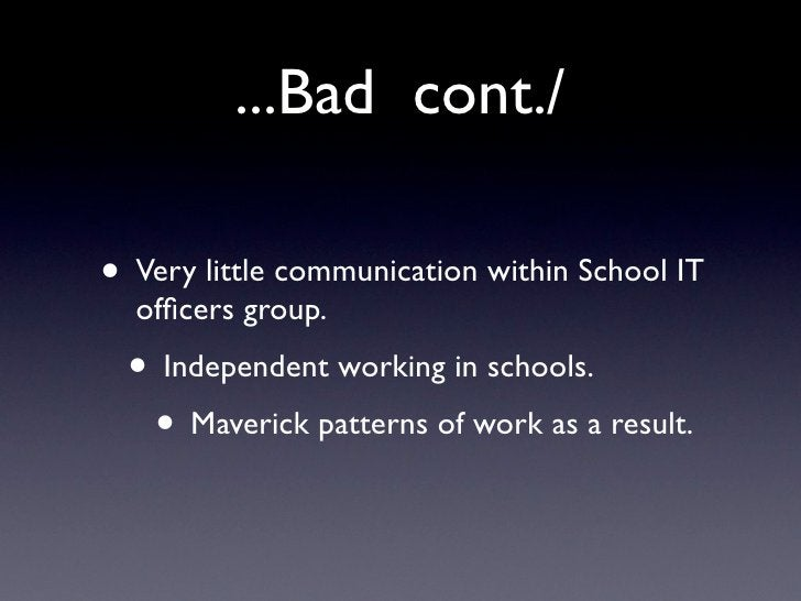 ...Bad cont./  • Very little communication within School IT   officers group.  • Independent working in schools.   • Maveri...