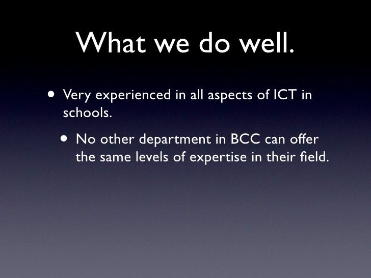 What we do well. • Very experienced in all aspects of ICT in   schools.   • No other department in BCC can offer     the s...
