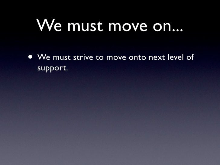 We must move on... • We must strive to move onto next level of   support.