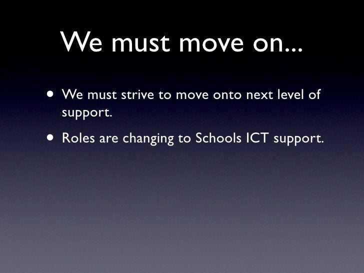 We must move on... • We must strive to move onto next level of   support. • Roles are changing to Schools ICT support.