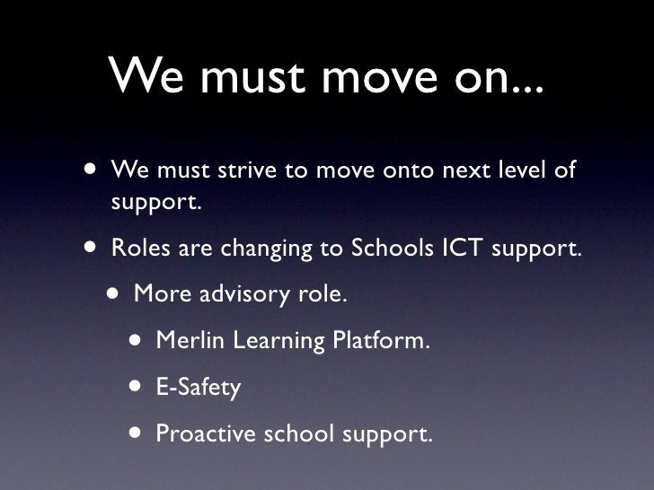 We must move on... • We must strive to move onto next level of   support. • Roles are changing to Schools ICT support.  • ...
