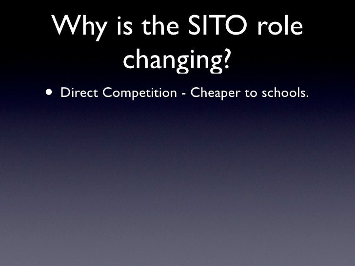 Why is the SITO role       changing? • Direct Competition - Cheaper to schools.