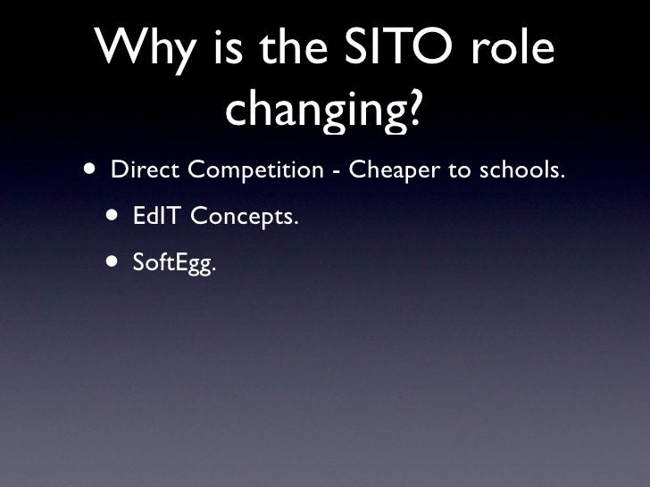 Why is the SITO role       changing? • Direct Competition - Cheaper to schools.  • EdIT Concepts.  • SoftEgg.