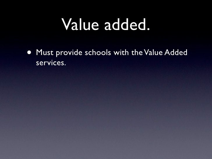 Value added. • Must provide schools with the Value Added   services.