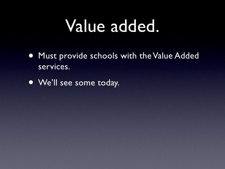 Value added. • Must provide schools with the Value Added   services. • We'll see some today.
