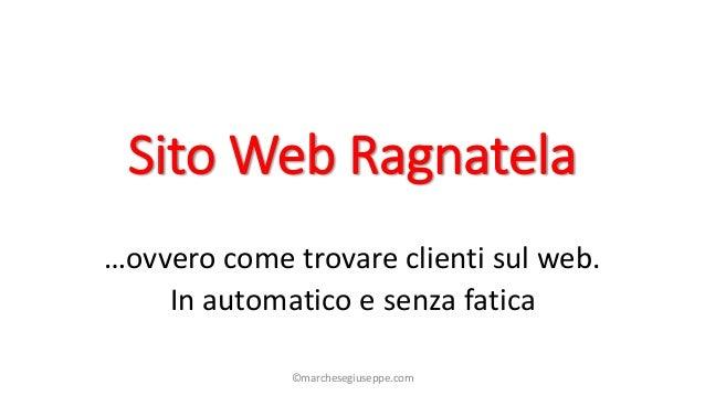 Sito Web Ragnatela …ovvero come trovare clienti sul web. In automatico e senza fatica ©marchesegiuseppe.com