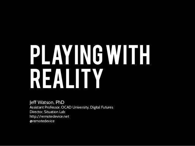 PLAYINGWITH REALITY Jeff Watson, PhD Assistant Professor, OCAD University, Digital Futures Director, Situation Lab http://...