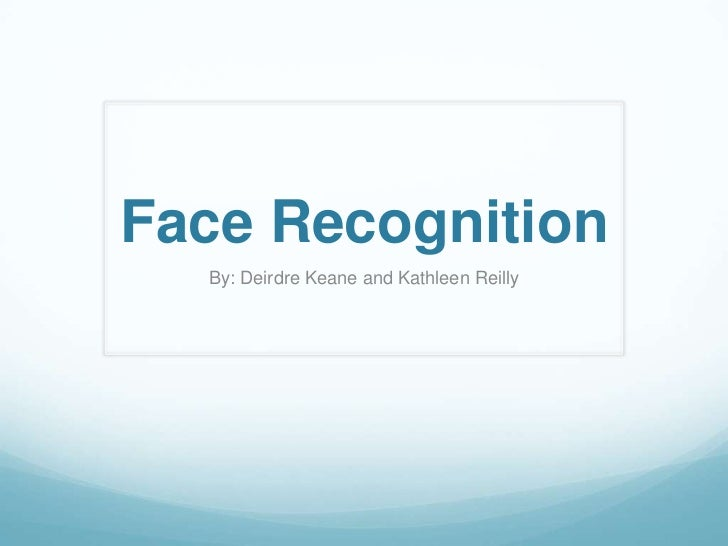 Face Recognition  By: Deirdre Keane and Kathleen Reilly