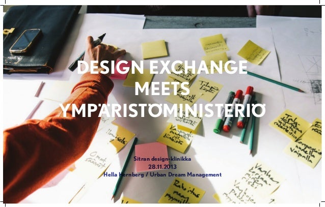 Design exchange meets Ympäristöministeriö Sitran design-klinikka 28.11.2013 Hella Hernberg / Urban Dream Management