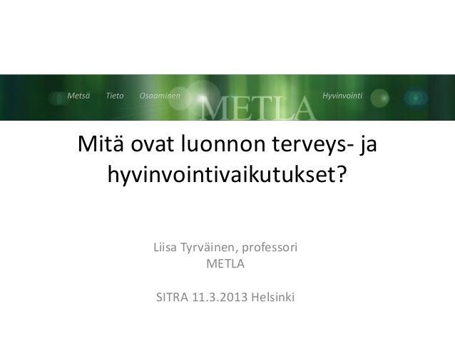Mitä ovat luonnon terveys- ja  hyvinvointivaikutukset?       Liisa Tyrväinen, professori                 METLA       SITRA...