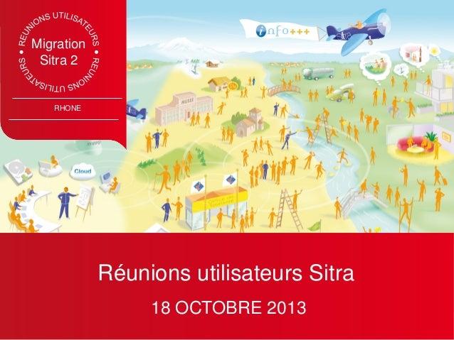 Migration Sitra 2  RHONE  Réunions utilisateurs Sitra 18 OCTOBRE 2013