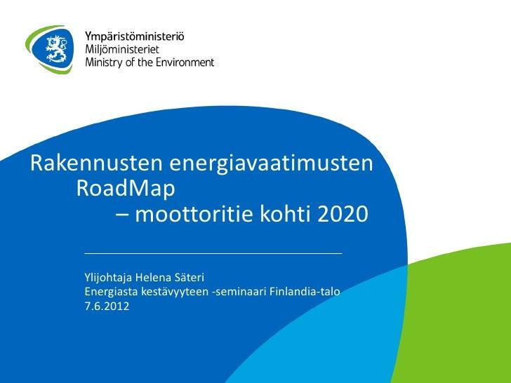 Rakennusten energiavaatimusten    RoadMap       – moottoritie kohti 2020    Ylijohtaja Helena Säteri    Energiasta kestävy...