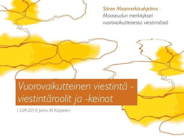 13.09.2010 Jarno M. Koponen Vuorovaikutteinen viestintä - viestintäroolit ja -keinot Sitran Maamerkit-ohjelma - Maaseudun ...