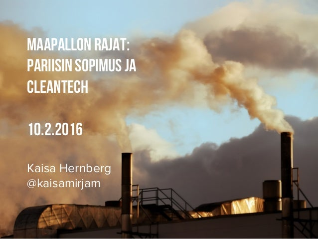 Maapallon rajat: Pariisin sopimus ja cleantech 10.2.2016 Kaisa Hernberg @kaisamirjam