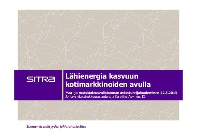 Lähienergia kasvuunkotimarkkinoiden avullaMaa- ja matsätalousvaliokunnan asiantuntijakuuleminen 22.5.2013Johtava ekotehokk...