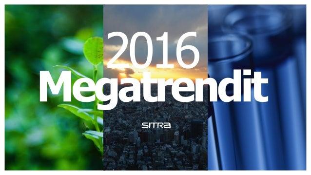 Megatrendit 2016 Kestävyyskriisi nyt! Globaali keskinäis- riippuvuus ja kasvavat jännitteet Teknologia muuttaa kaiken
