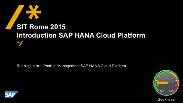 Rui Nogueira – Product Management SAP HANA Cloud Platform SIT Rome 2015 Introduction SAP HANA Cloud Platform Geek level mi...