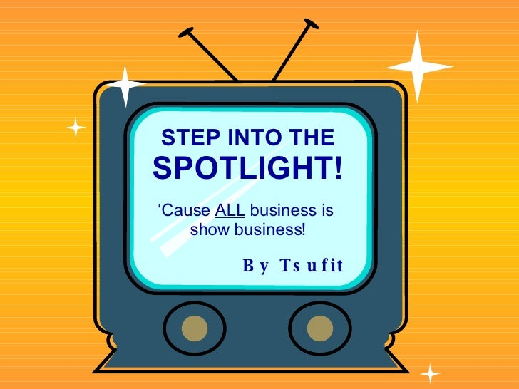 STEP INTO THE SPOTLIGHT! ' Cause  ALL  business is  show business! By   Tsufit
