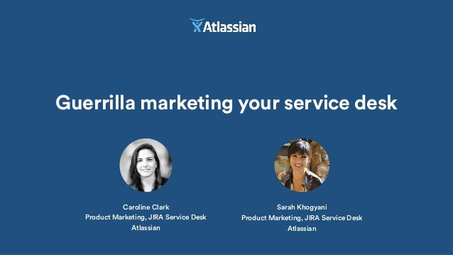 Guerrilla marketing your service desk Caroline Clark Product Marketing, JIRA Service Desk Atlassian Sarah Khogyani Product...