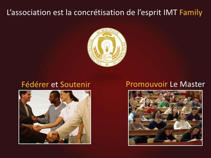 L'association est la concrétisation de l'esprit IMT Family<br />Promouvoir Le Master<br />Fédéreret Soutenir <br />