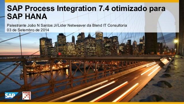 Palestrante João N Santos Jr/Lider Netweaver da Blend IT Consultoria 03 de Setembro de 2014 SAP Process Integration 7.4 ot...