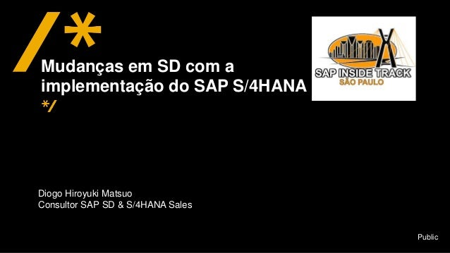 Public Diogo Hiroyuki Matsuo Consultor SAP SD & S/4HANA Sales Mudanças em SD com a implementação do SAP S/4HANA