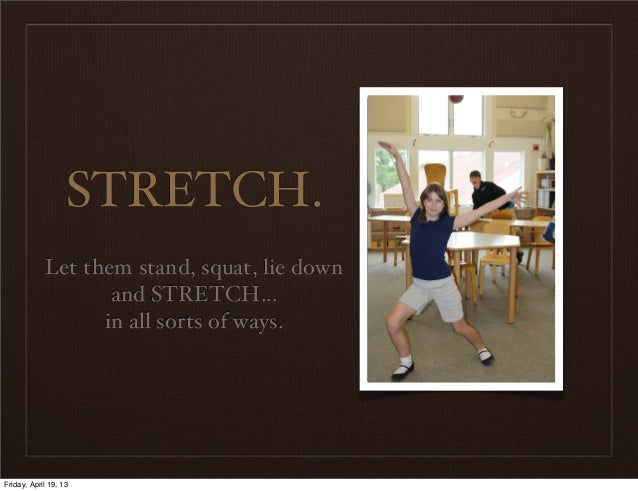 STRETCH.Let them stand, squat, lie downand STRETCH...in all sorts of ways.Friday, April 19, 13