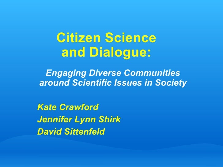 Citizen Science  and Dialogue:  Engaging Diverse Communities around Scientific Issues in Society Kate Crawford Jennifer Ly...